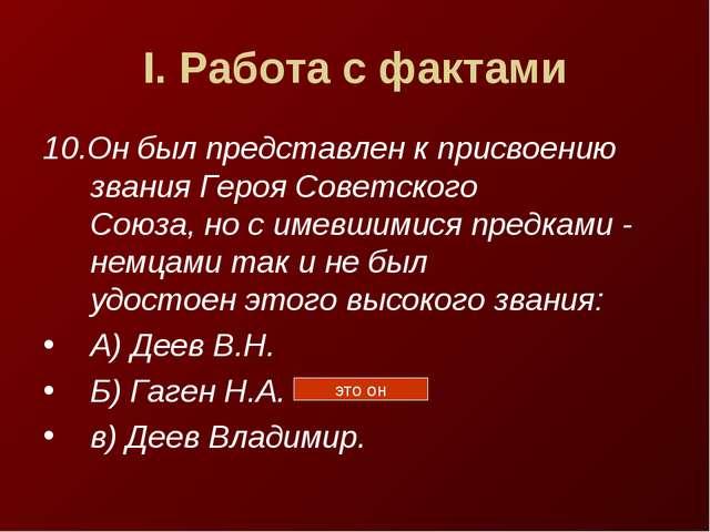 I. Работа с фактами 10.Он был представлен к присвоению звания Героя Советског...