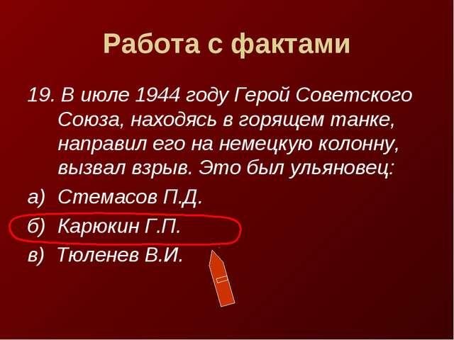 Работа с фактами 19. В июле 1944 году Герой Советского Союза, находясь в горя...