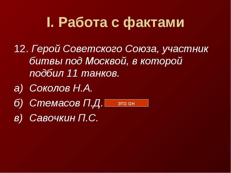 I. Работа с фактами 12. Герой Советского Союза, участник битвы под Москвой, в...