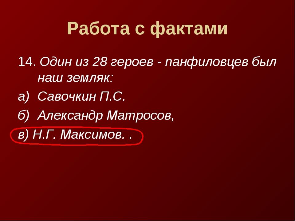 Работа с фактами 14. Один из 28 героев - панфиловцев был наш земляк: а)Савоч...