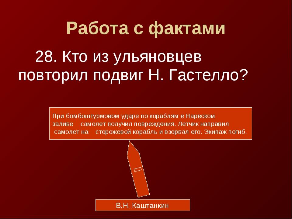 Работа с фактами 28. Кто из ульяновцев повторил подвиг Н. Гастелло? В.Н. Кашт...