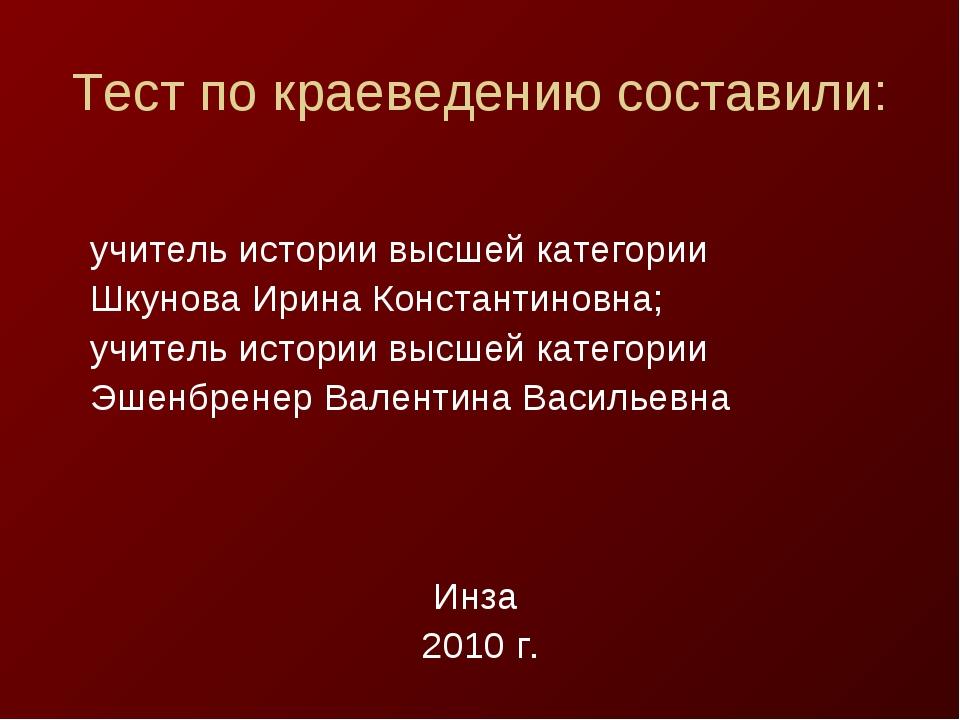 Тест по краеведению составили: учитель истории высшей категории Шкунова Ирина...