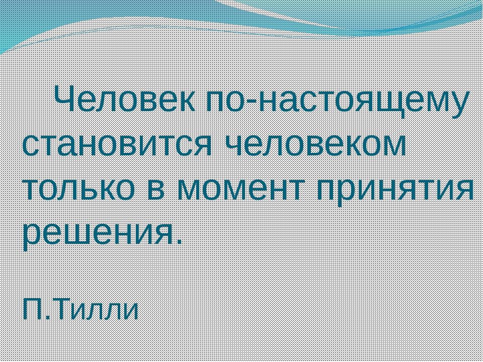 Человек по-настоящему становится человеком только в момент принятия решения....