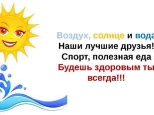 Воздух, солнце и вода Наши лучшие друзья! Спорт, полезная еда Будешь здоровым