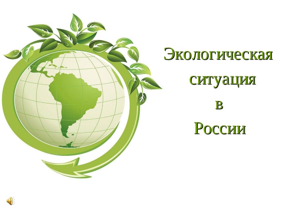 Экологическая ситуация в России .