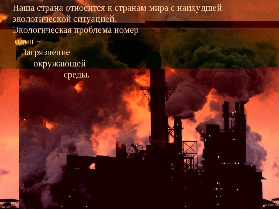 Наша страна относится к странам мира с наихудшей экологической ситуацией. Эко...