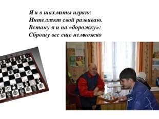 Я и в шахматы играю: Интеллект свой развиваю. Встану я и на «дорожку»: Сброшу
