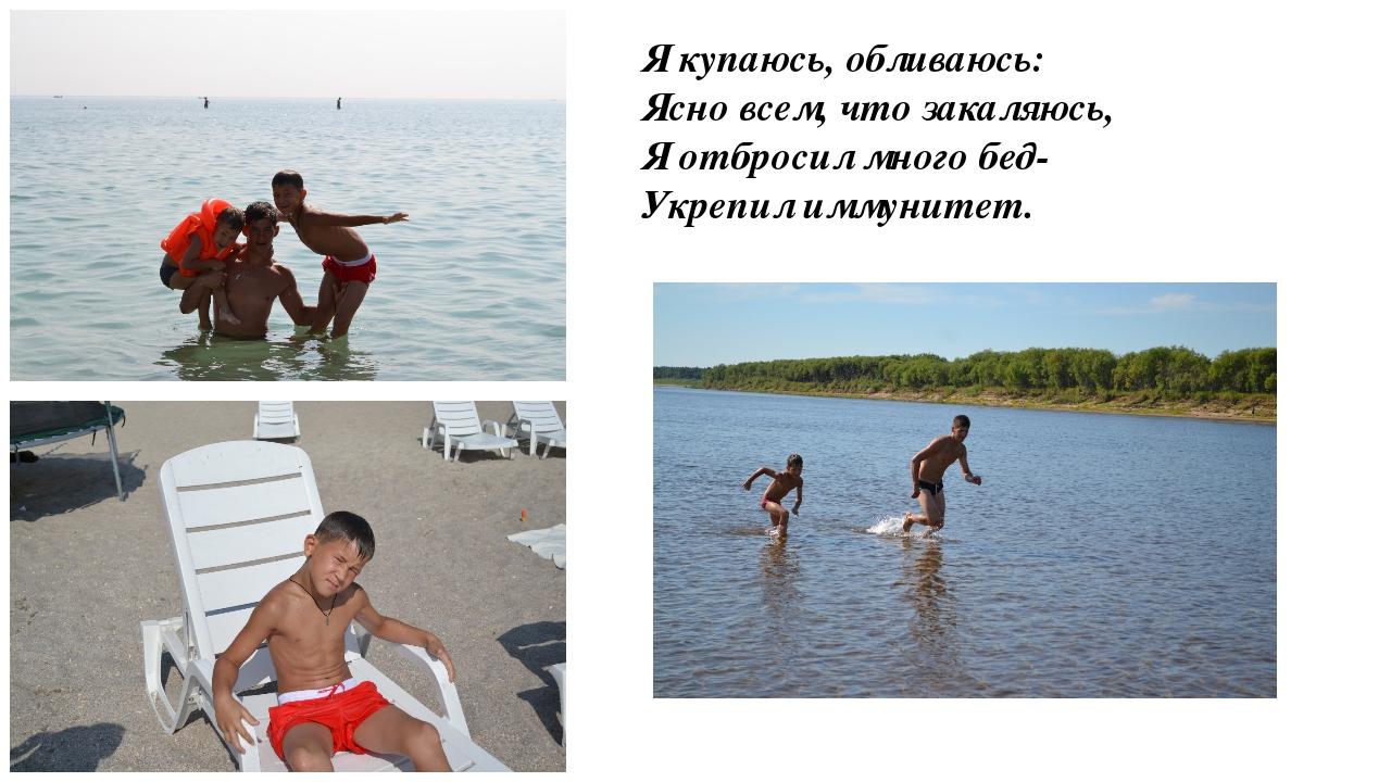Я купаюсь, обливаюсь: Ясно всем, что закаляюсь, Я отбросил много бед- Укреп...