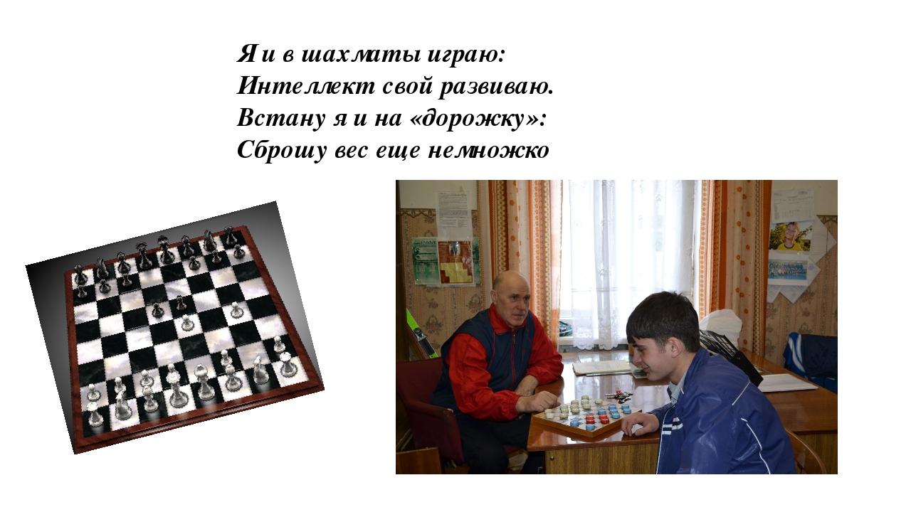Я и в шахматы играю: Интеллект свой развиваю. Встану я и на «дорожку»: Сброшу...