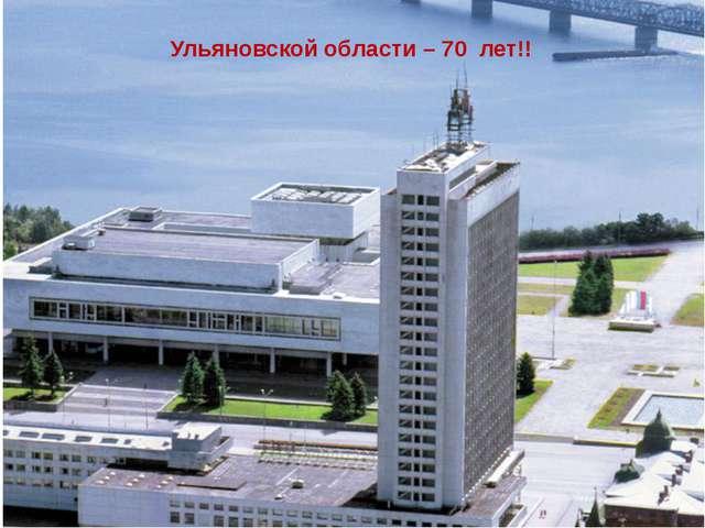 Ульяновской области – 70 лет!!