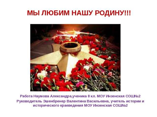 МЫ ЛЮБИМ НАШУ РОДИНУ!!! Работа Наумова Александра,ученика 8 кл. МОУ Инзенская...