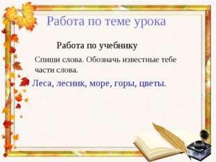 Работа по теме урока Работа по учебнику Спиши слова. Обозначь известные тебе