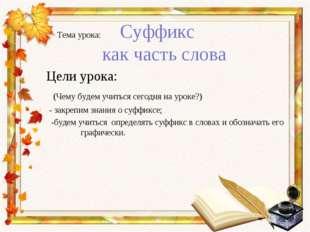 Тема урока: Суффикс как часть слова Цели урока: (Чему будем учиться сегодня