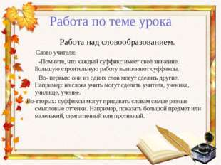 Работа по теме урока Работа над словообразованием. Слово учителя: -Помните, ч