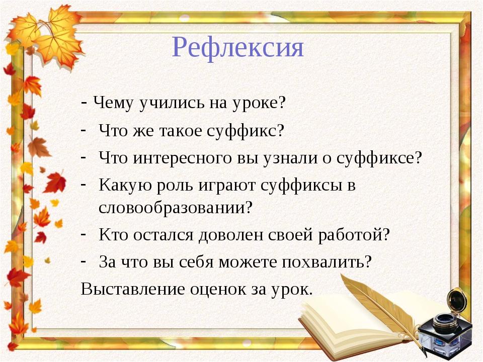 Рефлексия - Чему учились на уроке? Что же такое суффикс? Что интересного вы у...