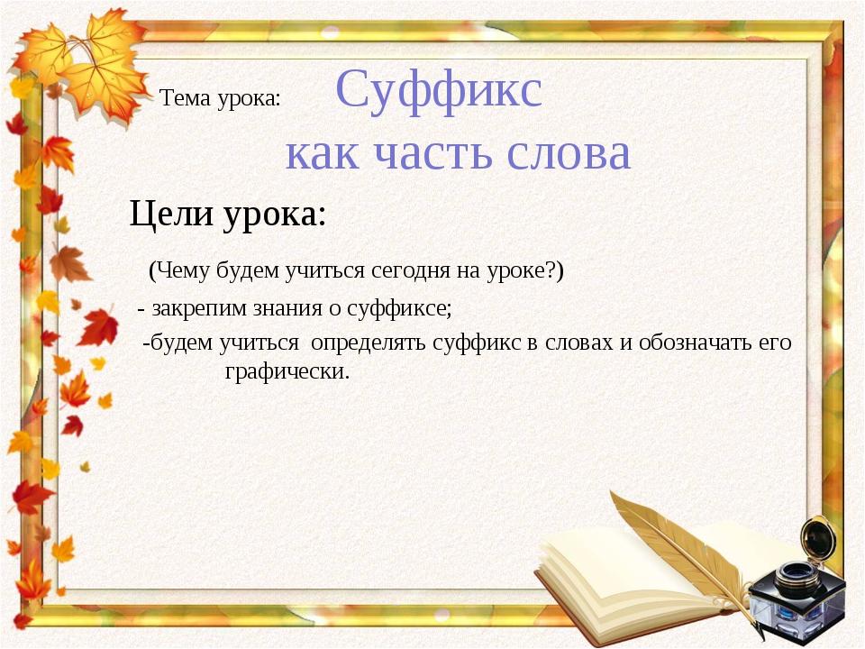 Тема урока: Суффикс как часть слова Цели урока: (Чему будем учиться сегодня...