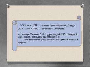 ТОК – англ. talk – разговор, разговаривать, беседа; ШОУ – англ. show – показы