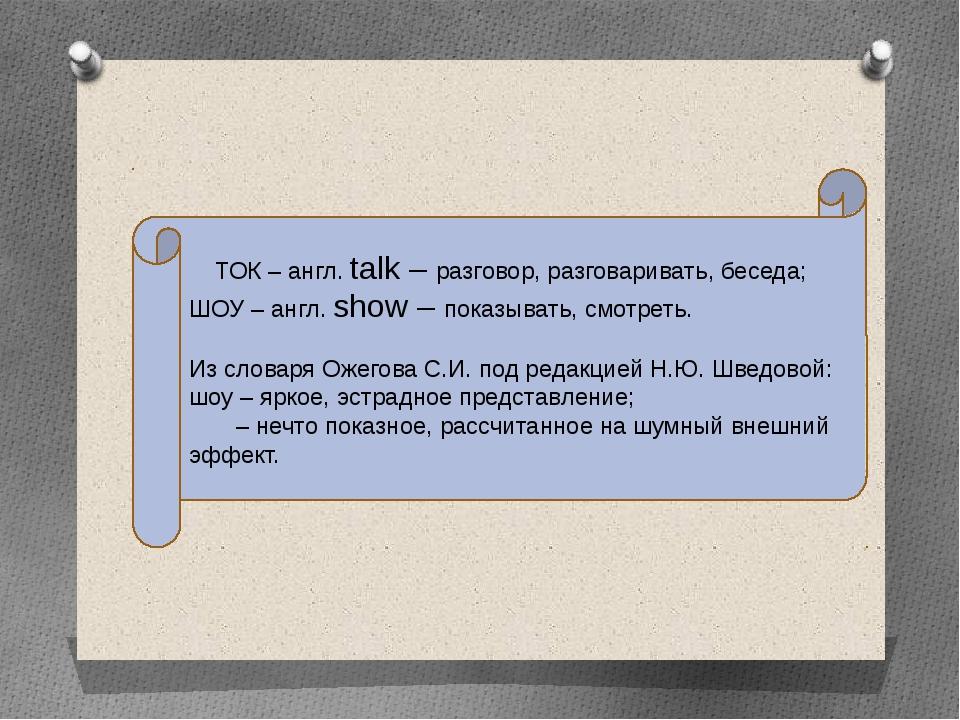 ТОК – англ. talk – разговор, разговаривать, беседа; ШОУ – англ. show – показы...