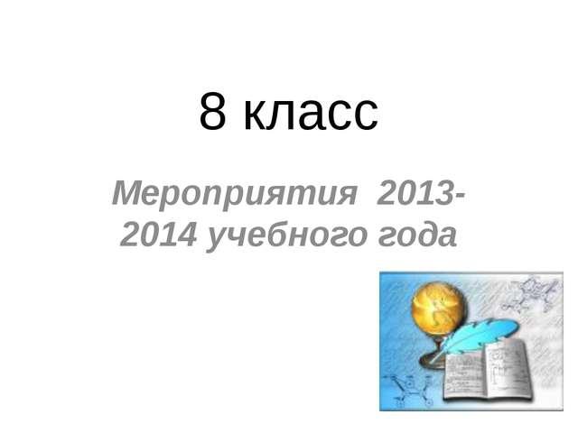 8 класс Мероприятия 2013-2014 учебного года