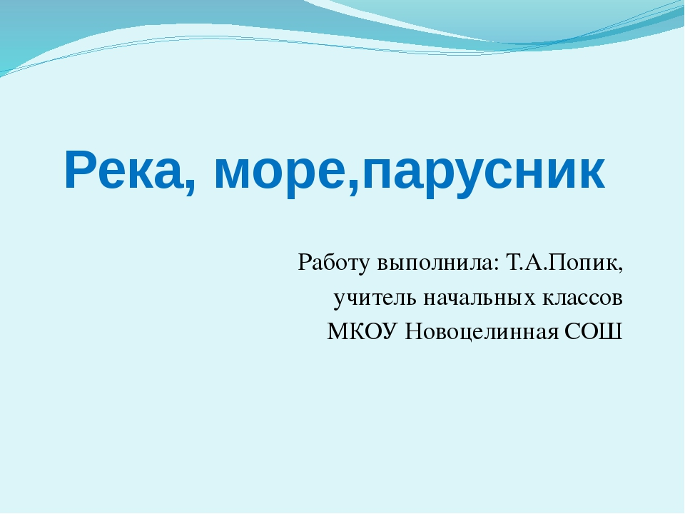 Река, море,парусник Работу выполнила: Т.А.Попик, учитель начальных классов МК...