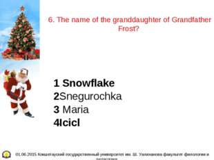 6. The name of the granddaughter of Grandfather Frost? 1 Snowflake 2Sneguroc