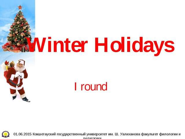 Winter Holidays I round 01.06.2015 Кокшетауский государственный университет и...