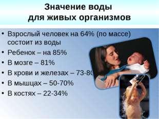 Взрослый человек на 64% (по массе) состоит из воды Ребенок – на 85% В мозге –
