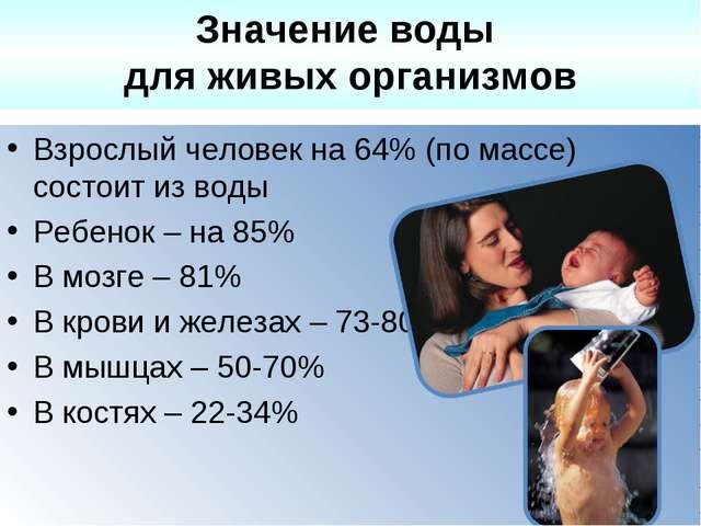 Взрослый человек на 64% (по массе) состоит из воды Ребенок – на 85% В мозге –...