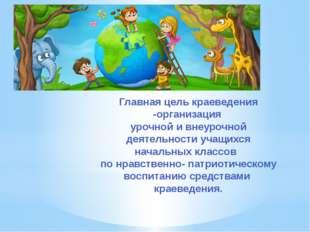 Главная цель краеведения -организация урочной и внеурочной деятельности учащи