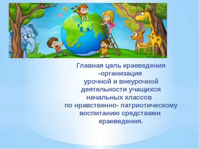 Главная цель краеведения -организация урочной и внеурочной деятельности учащи...