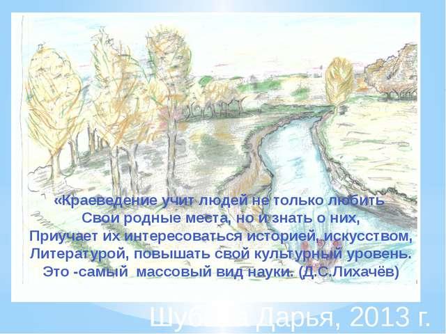 Шубина Дарья, 2013 г. «Краеведение учит людей не только любить Свои родные ме...