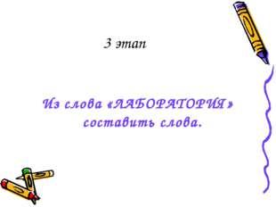 3 этап Из слова «ЛАБОРАТОРИЯ» составить слова.