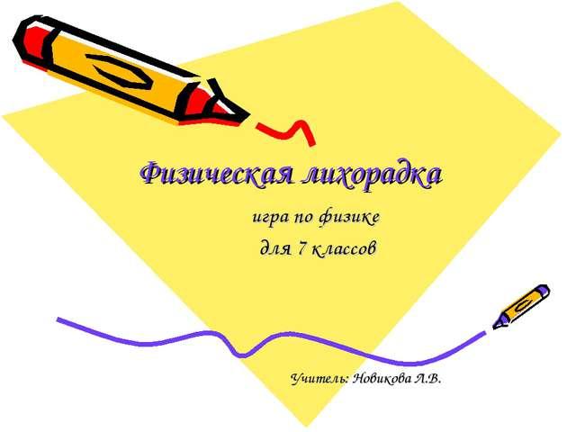 Физическая лихорадка игра по физике для 7 классов Учитель: Новикова Л.В.