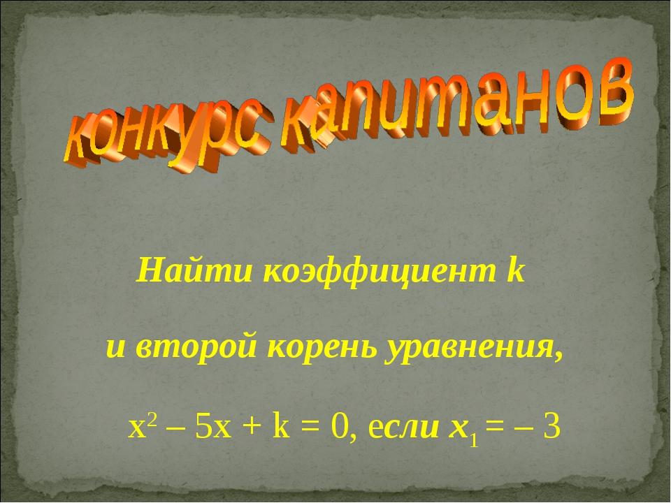 Найти коэффициент k и второй корень уравнения, х2 – 5x + k = 0, если x1 = – 3