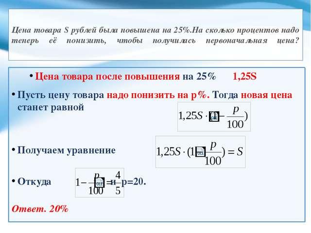 Цена товара S рублей была повышена на 25%.На сколько процентов надо теперь е...