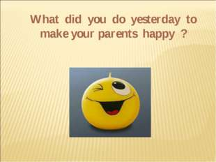What did you do yesterday to make your parents happy ?
