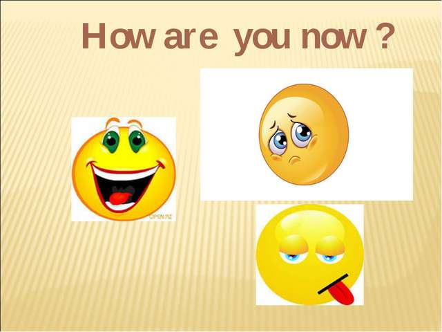 How are you now ?
