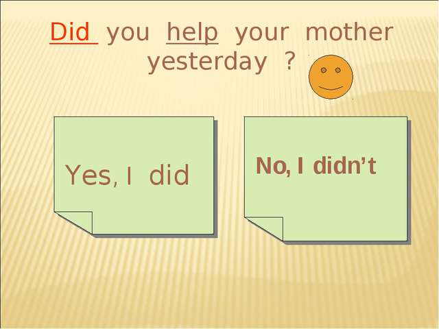 Did you help your mother yesterday ? Yes, I did No, I didn't
