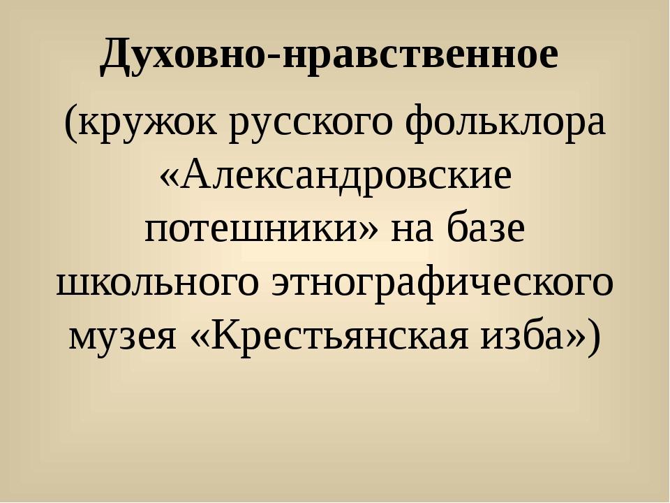 Духовно-нравственное (кружок русского фольклора «Александровские потешники»...