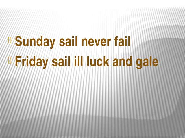 Sunday sail never fail Friday sail ill luck and gale