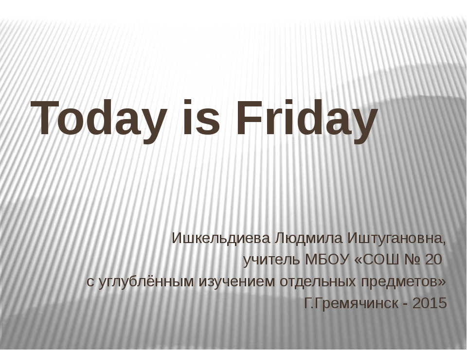 Today is Friday Ишкельдиева Людмила Иштугановна, учитель МБОУ «СОШ № 20 с угл...