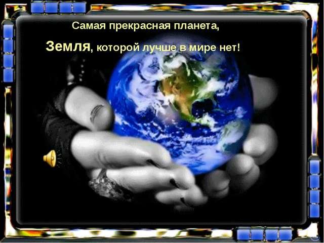 Самая прекрасная планета, Земля, которой лучше в мире нет!