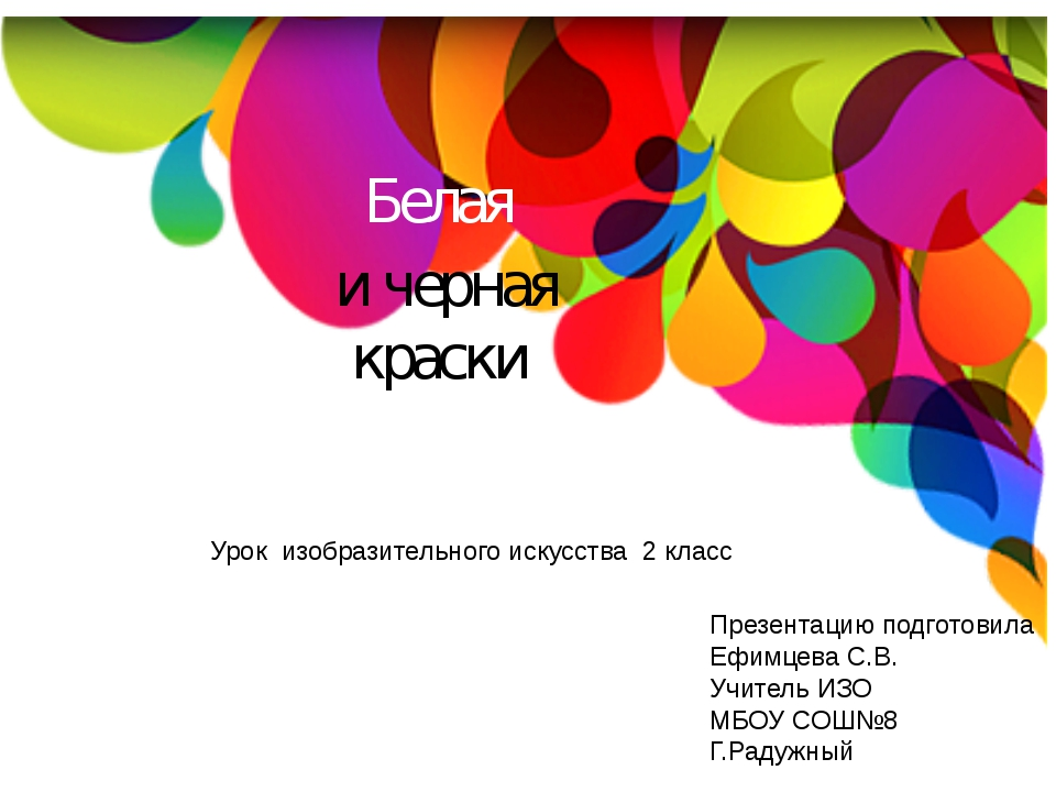 Белая и черная краски Презентацию подготовила Ефимцева С.В. Учитель ИЗО МБОУ...
