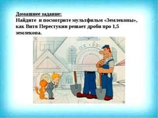 Домашнее задание: Найдите и посмотрите мультфильм «Землекопы», как Витя Перес