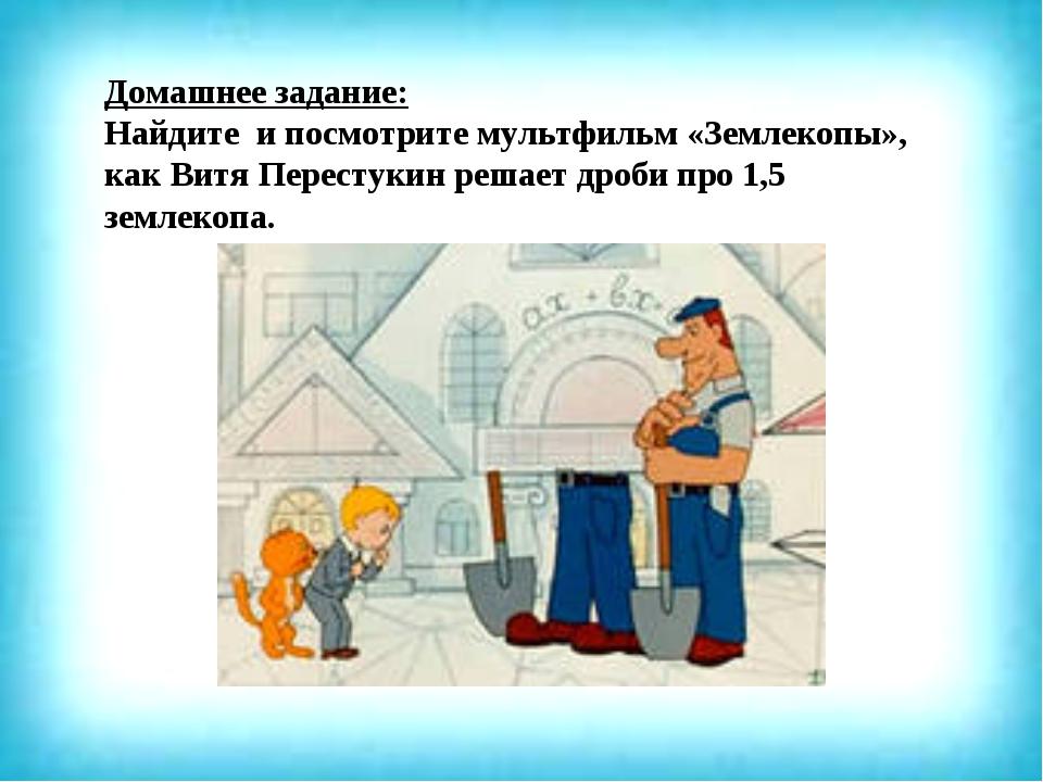 Домашнее задание: Найдите и посмотрите мультфильм «Землекопы», как Витя Перес...