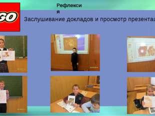 Рефлексия Заслушивание докладов и просмотр презентаций