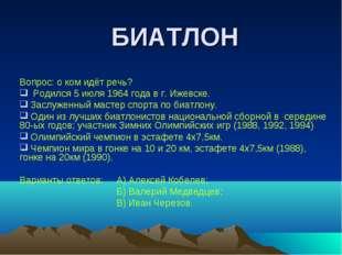 БИАТЛОН Вопрос: о ком идёт речь? Родился 5 июля 1964 года в г. Ижевске. Заслу