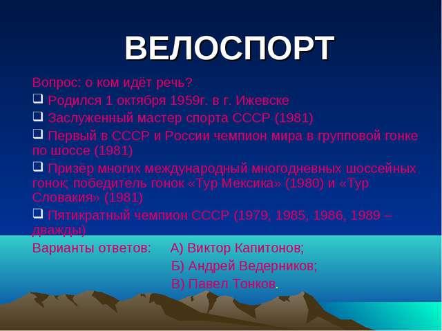 ВЕЛОСПОРТ Вопрос: о ком идёт речь? Родился 1 октября 1959г. в г. Ижевске Засл...