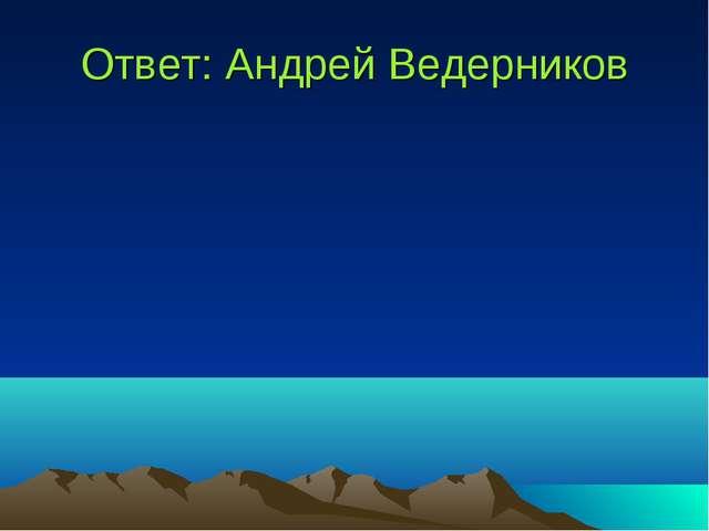 Ответ: Андрей Ведерников