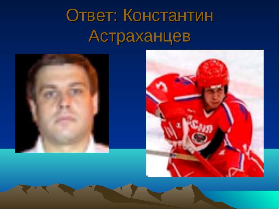 Ответ: Константин Астраханцев